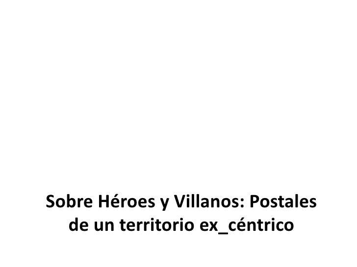 Sobre Héroes y Villanos: Postales de un territorio ex_céntrico<br />