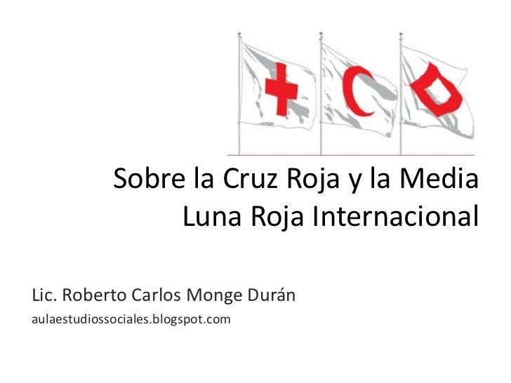 Sobre la Cruz Roja y la Media                  Luna Roja InternacionalLic. Roberto Carlos Monge Duránaulaestudiossociales....