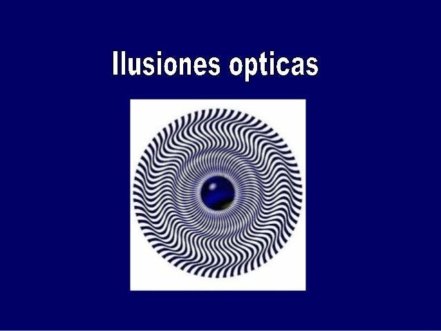 GENERALIDADES: Ilusión óptica es cualquier ilusión del sentido de la vista, que nos lleva a percibir la realidad erróneame...