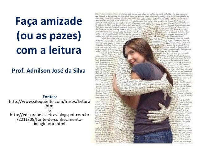 Faça amizade   (ou as pazes)   com a leitura Prof. Adnilson José da Silva                 Fontes:http://www.sitequente.com...