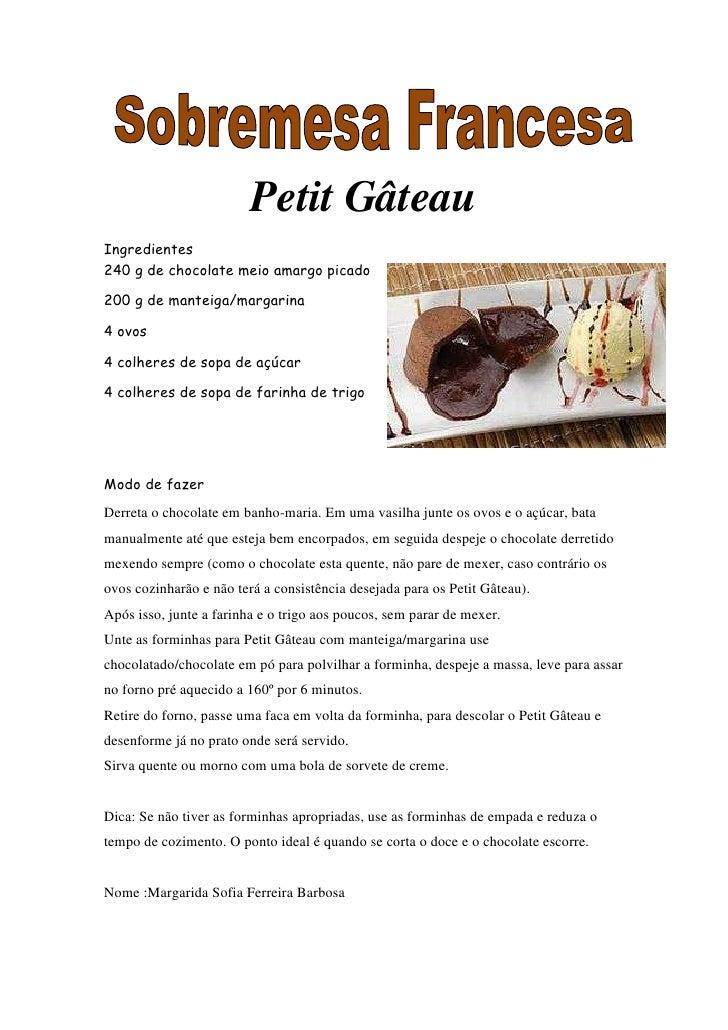 Petit GâteauIngredientes240 g de chocolate meio amargo picado200 g de manteiga/margarina4 ovos4 colheres de sopa de açúcar...