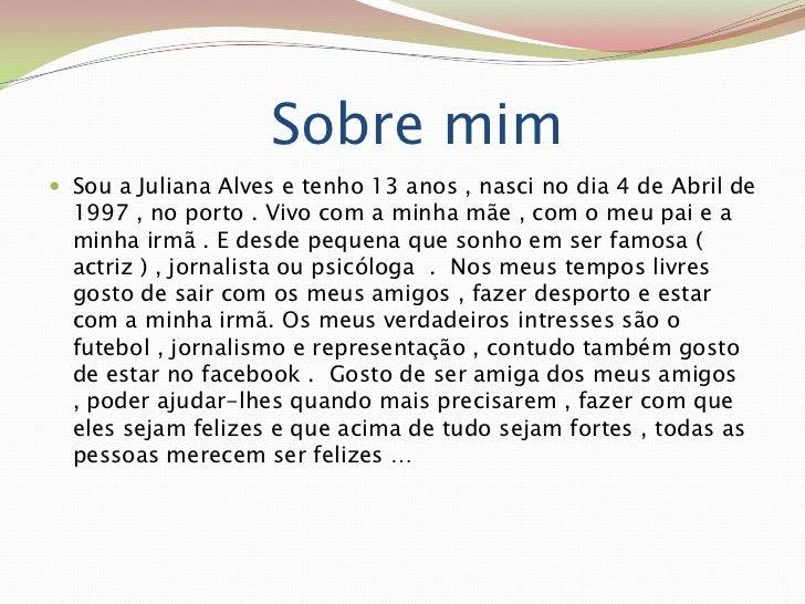 Sobre mim  <br />Sou a Juliana Alves e tenho 13 anos , nasci no dia 4 de Abril de 1997 , no porto . Vivo com ...
