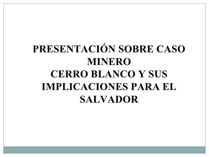 PRESENTACIÓN SOBRE CASO MINERO CERRO BLANCO Y SUS IMPLICACIONES PARA EL SALVADOR