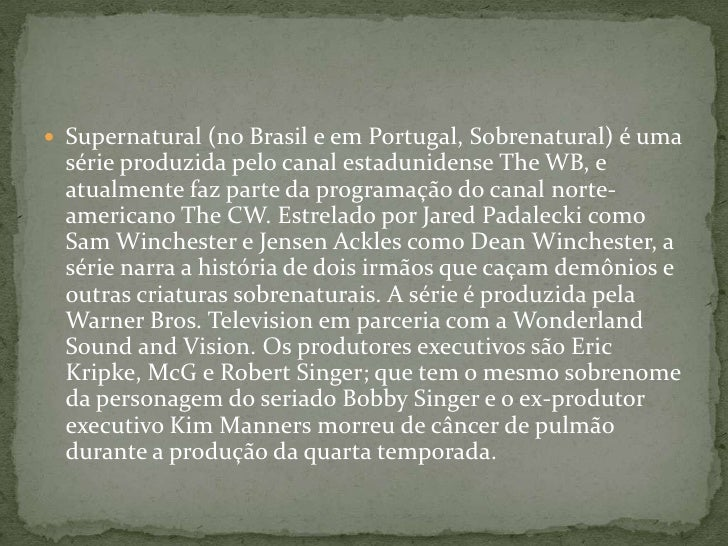 Supernatural (no Brasil e em Portugal, Sobrenatural) é uma série produzida pelo canal estadunidense The WB, e atualmente f...