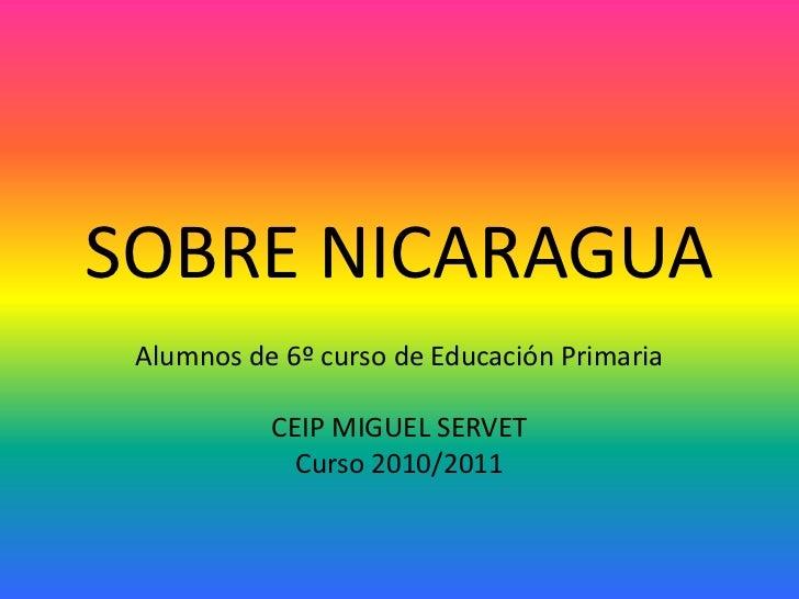 SOBRE NICARAGUA<br />Alumnos de 6º curso de Educación Primaria <br />CEIP MIGUEL SERVET<br />Curso 2010/2011<br />