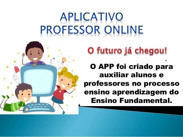O APP foi criado para auxiliar alunos e professores no processo ensino aprendizagem do Ensino Fundamental.
