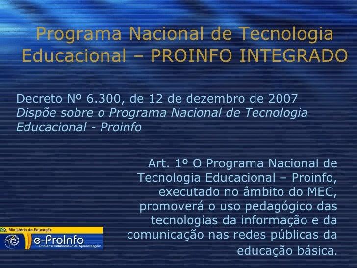 Programa Nacional de Tecnologia Educacional – PROINFO INTEGRADO Art. 1º O Programa Nacional de Tecnologia Educacional – Pr...