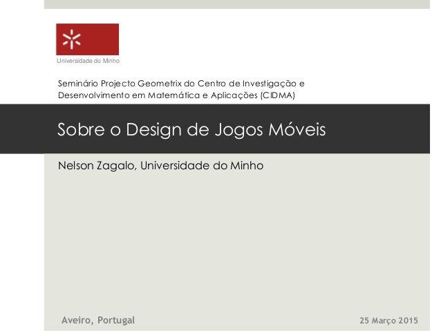 Sobre o Design de Jogos Móveis Nelson Zagalo, Universidade do Minho Universidade do Minho Aveiro, Portugal 25 Março 2015 S...