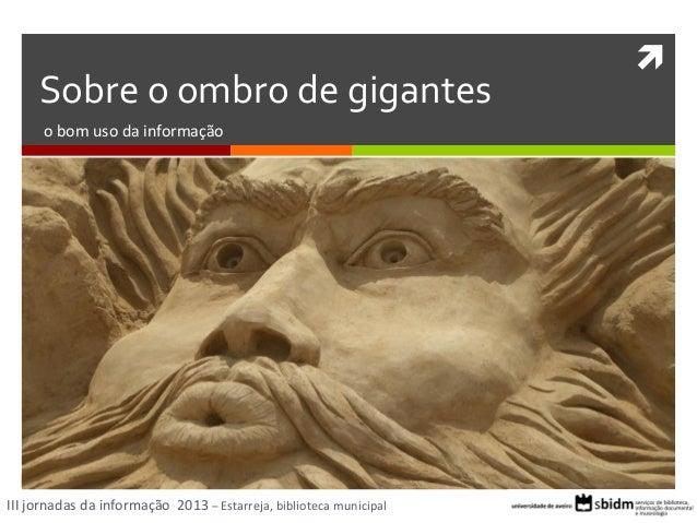 Sobre o ombro de gigantes o bom uso da informação  III jornadas da informação 2013 – Estarreja, biblioteca municipal  
