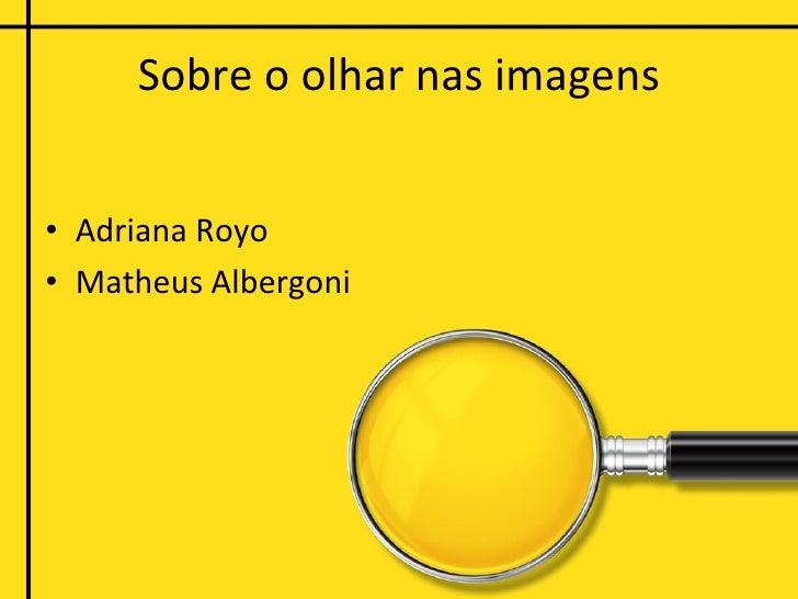 Sobre o olhar nas imagens <ul><li>Adriana Royo </li></ul><ul><li>Matheus Albergoni </li></ul>