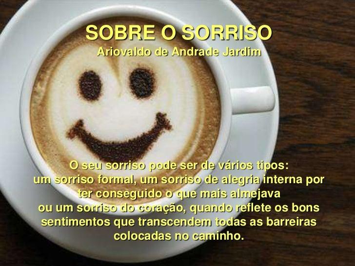 SOBRE O SORRISO           Ariovaldo de Andrade Jardim      O seu sorriso pode ser de vários tipos:um sorriso formal, um so...