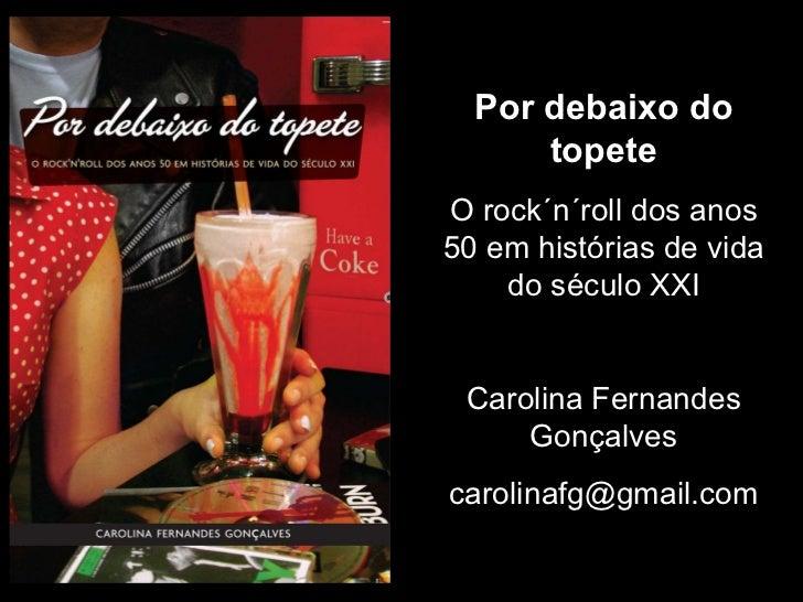 Por debaixo do topete O rock´n´roll dos anos 50 em histórias de vida do século XXI Carolina Fernandes Gonçalves [email_add...