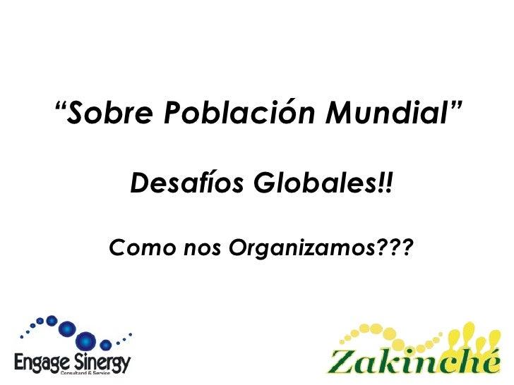 """"""" Sobre Población Mundial""""   Desafíos Globales!! Como nos Organizamos???"""