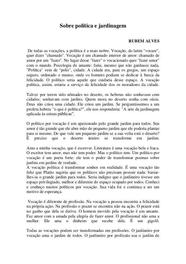 """Sobre política e jardinagem RUBEM ALVES De todas as vocações, a política é a mais nobre. Vocação, do latim """"vocare"""", quer ..."""