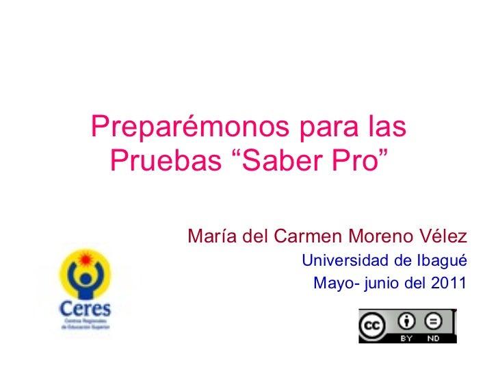 """Preparémonos para las Pruebas """"Saber Pro"""" María del Carmen Moreno Vélez Universidad de Ibagué Mayo- junio del 2011"""