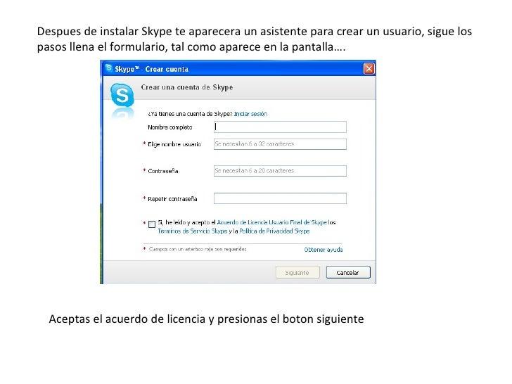 Despues de instalar Skype te aparecera un asistente para crear un usuario, sigue los pasos llena el formulario, tal como a...