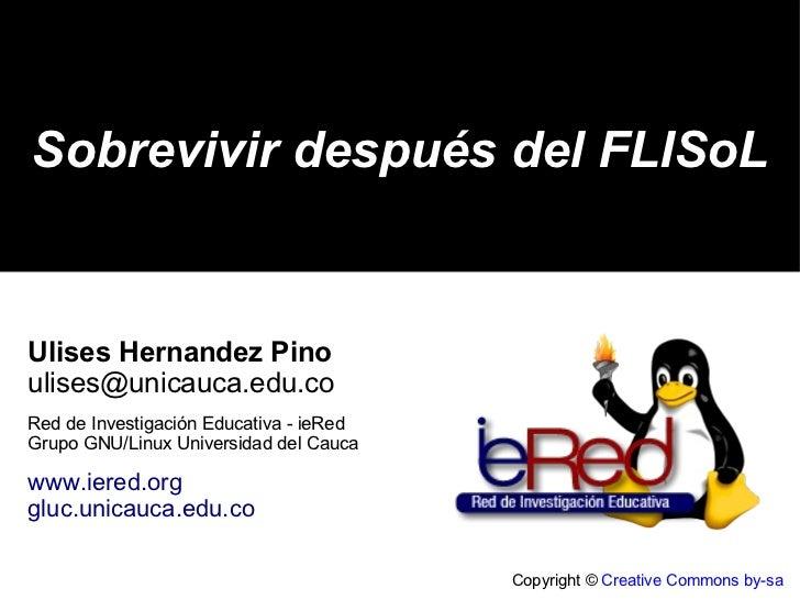 Copyright ©  Creative Commons by-sa Sobrevivir después del FLISoL Ulises Hernandez Pino [email_address] Red de Investigaci...