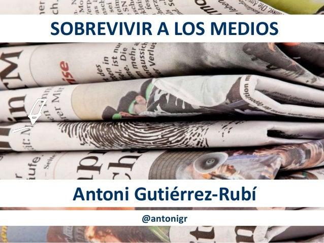 SOBREVIVIR A LOS MEDIOS  Antoni Gutiérrez-Rubí  @antonigr