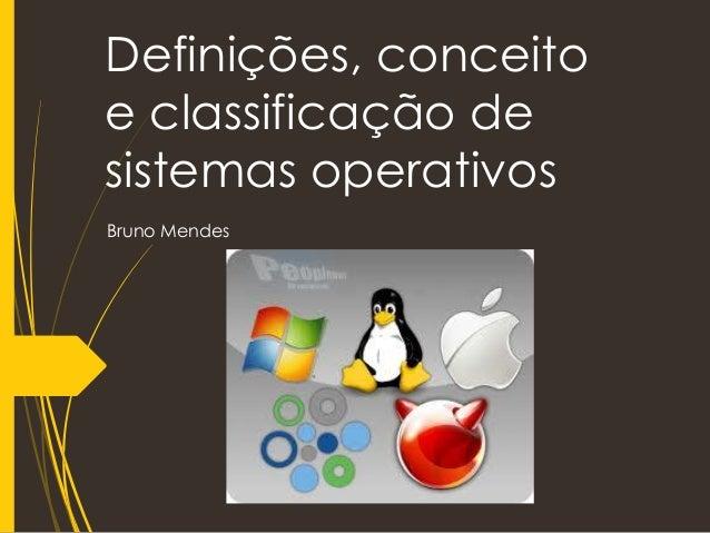 Definições, conceito e classificação de sistemas operativos Bruno Mendes