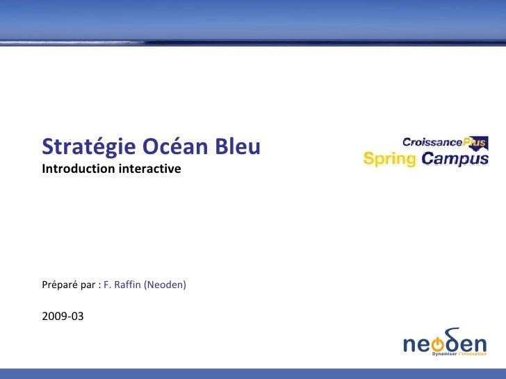 Stratégie Océan Bleu Introduction interactive Préparé par :  F. Raffin (Neoden) 2009-03
