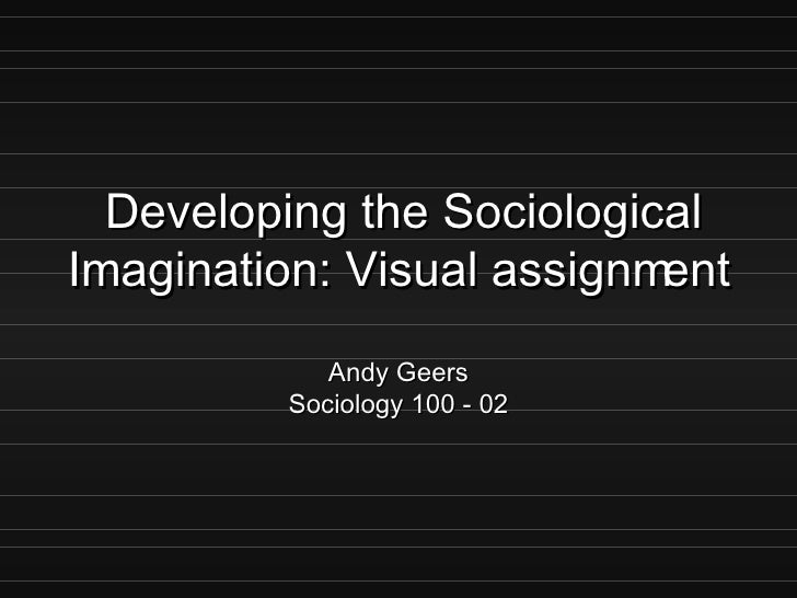 Developing the Sociological Imagination: Visual assignment Andy Geers Sociology 100 - 02