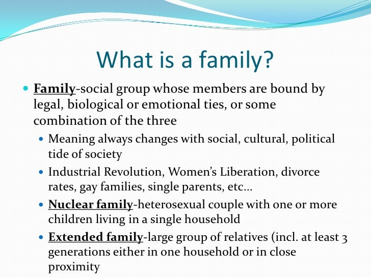 What is a family? Family-social group whose members are bound by legal, biological or emotional ties, or some combination...