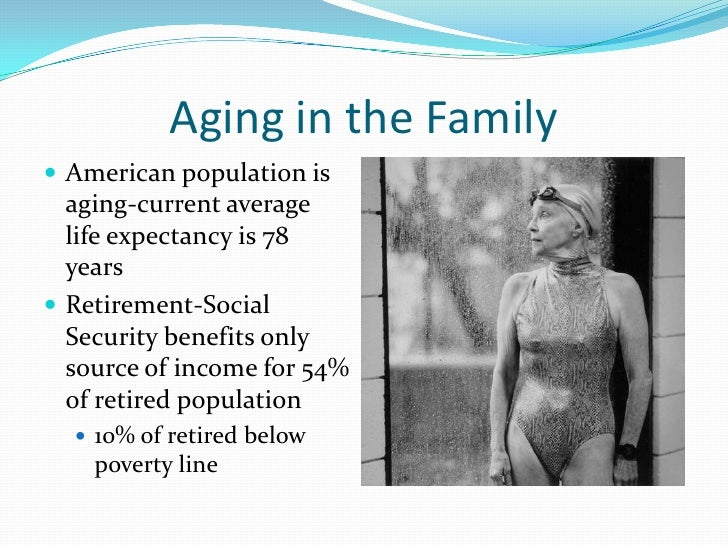Aging in the Family American population is  aging-current average  life expectancy is 78  years Retirement-Social  Secur...