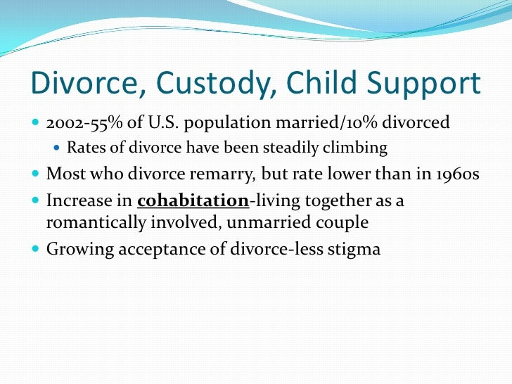 Divorce, Custody, Child Support 2002-55% of U.S. population married/10% divorced    Rates of divorce have been steadily ...
