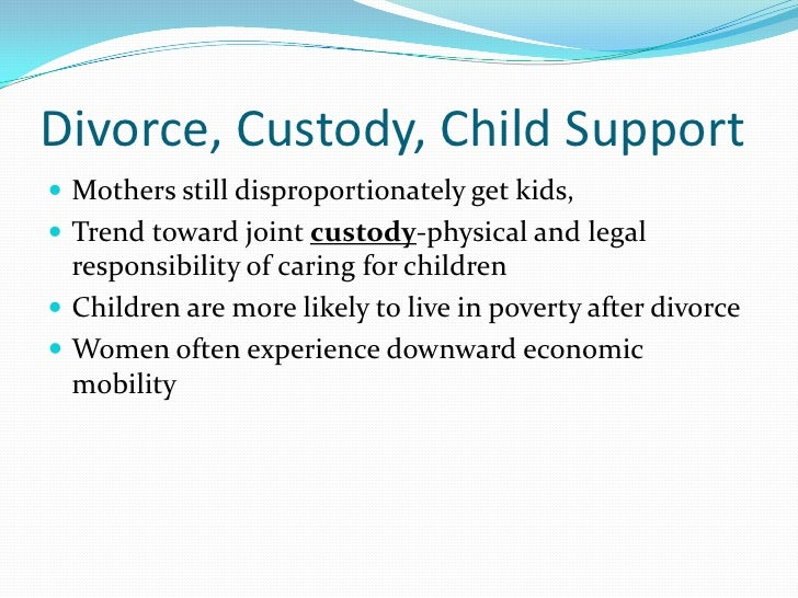 Divorce, Custody, Child Support Mothers still disproportionately get kids, Trend toward joint custody-physical and legal...