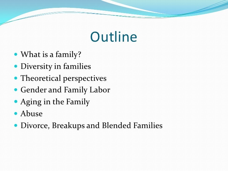 Outline What is a family? Diversity in families Theoretical perspectives Gender and Family Labor Aging in the Family...