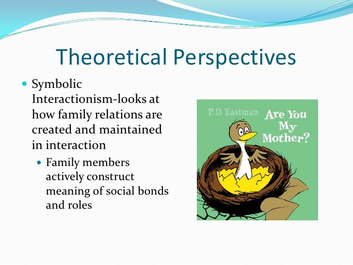 Theoretical Perspectives Symbolic Interactionism-looks at how family relations are created and maintained in interaction ...