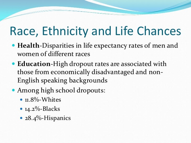 Race, Ethnicity and Life Chances Health-Disparities in life expectancy rates of men and  women of different races Educat...