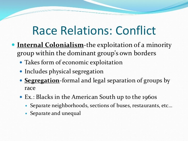 Race Relations: Conflict Internal Colonialism-the exploitation of a minority group within the dominant group's own border...