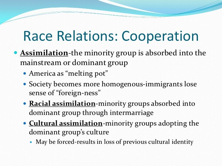 Race Relations: Cooperation Assimilation-the minority group is absorbed into the mainstream or dominant group   America ...