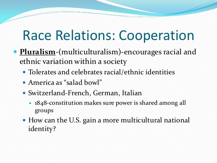 Race Relations: Cooperation Pluralism-(multiculturalism)-encourages racial and ethnic variation within a society   Toler...