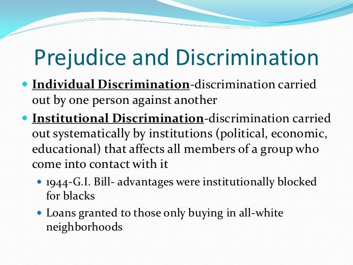 Prejudice and Discrimination Individual Discrimination-discrimination carried  out by one person against another Institu...
