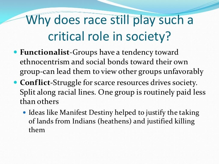 Why does race still play such a      critical role in society? Functionalist-Groups have a tendency toward  ethnocentrism...