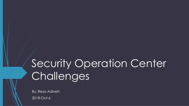 Security Operation Center Challenges By: Reza Adineh 2018-Oct-6