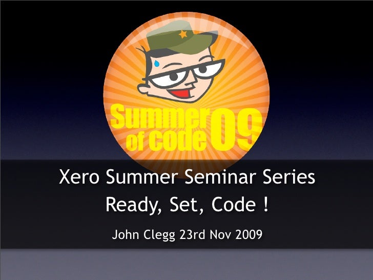 Xero Summer Seminar Series      Ready, Set, Code !      John Clegg 23rd Nov 2009
