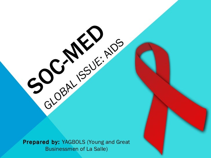 SOC-MED GLOBAL ISSUE:  AIDS Prepared by:  YAGBOLS (Young and Great Businessmen of La Salle)