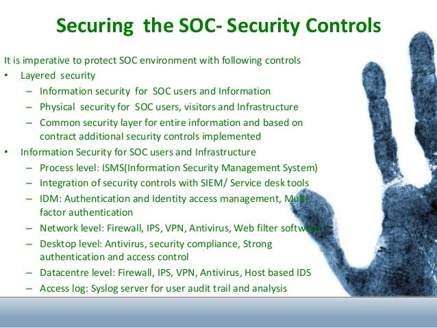 Securing the SOC- Security Controls It is imperative to protect SOC environment with following controls • Layered security...