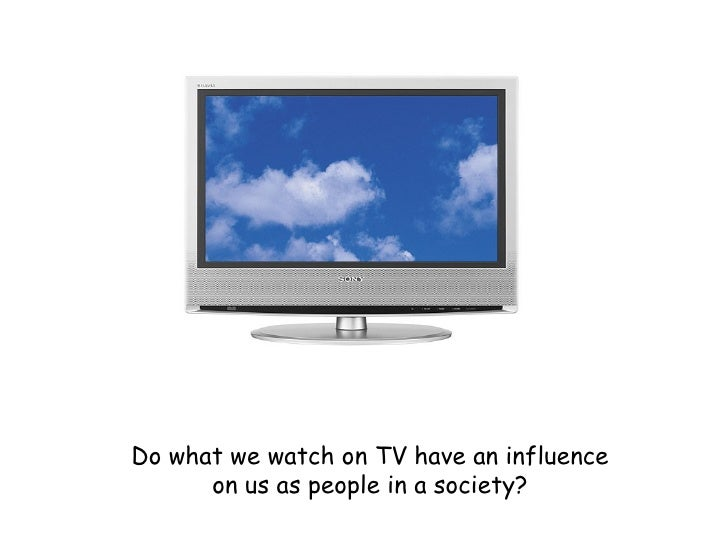 Do what we watch on TV have an influence on us as people in a society?