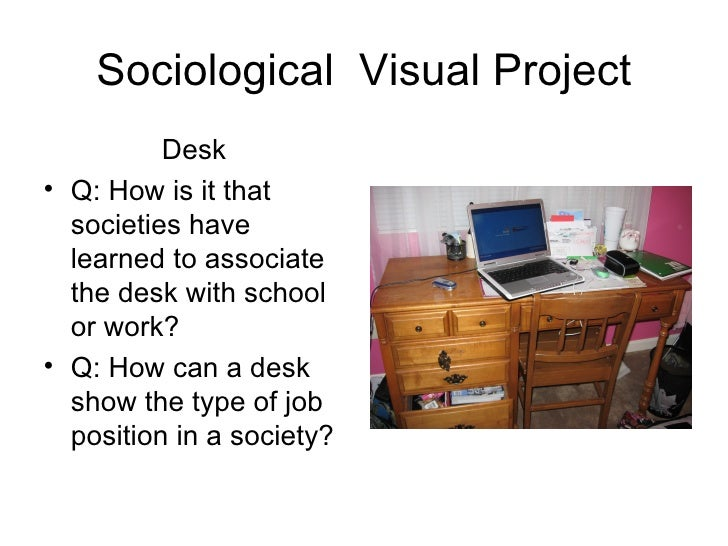 Sociological  Visual Project <ul><li>Desk  </li></ul><ul><li>Q: How is it that societies have learned to associate the des...