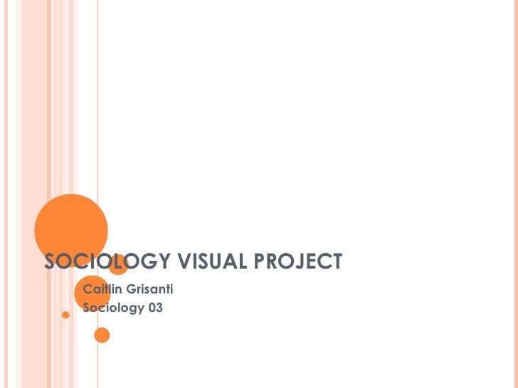 SOCIOLOGY VISUAL PROJECT Caitlin Grisanti Sociology 03