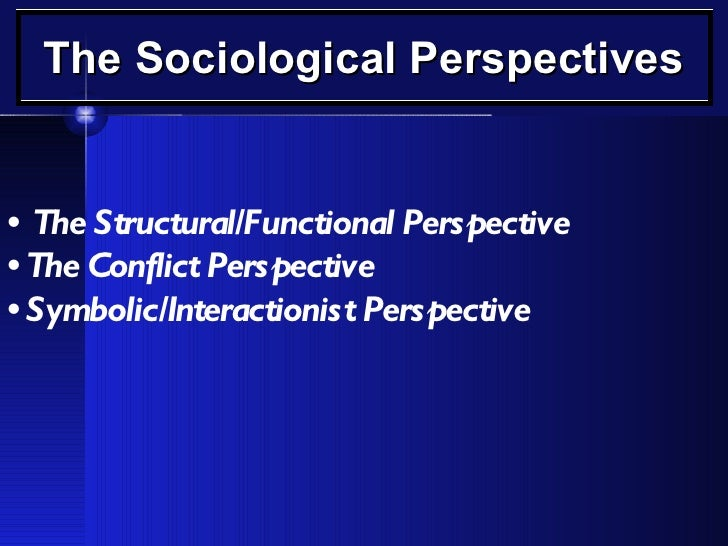 The Sociological Perspectives •   The Structural/Functional Perspective •  The Conflict Perspective •  Symbolic/Interactio...
