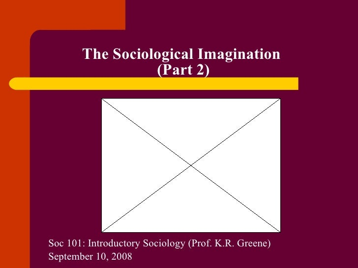 The Sociological Imagination  (Part 2) Soc 101: Introductory Sociology (Prof. K.R. Greene) September 10, 2008