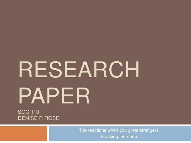 Research PaperSOC 110Denise R Rose<br />The reactions when you greet strangers.  <br />Breaking the norm.<br />