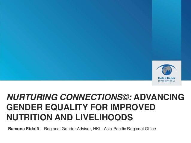 NURTURING CONNECTIONS©: ADVANCING GENDER EQUALITY FOR IMPROVED NUTRITION AND LIVELIHOODS Ramona Ridolfi – Regional Gender ...