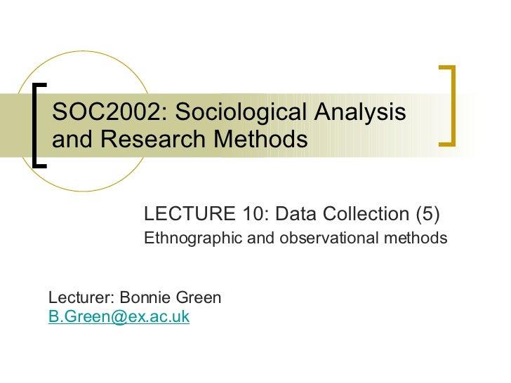 SOC2002: Sociological Analysis and Research Methods <ul><li>LECTURE 10: Data Collection (5) </li></ul><ul><li>Ethnographic...