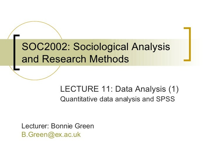 SOC2002: Sociological Analysis and Research Methods LECTURE 11: Data Analysis (1) Quantitative data analysis and SPSS Lect...